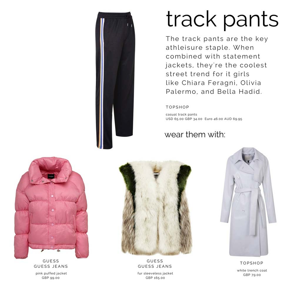 Track pants may easily be combined with a puffer jacket, a faux fur jacket or even a white trench coat. Images by Topshop and GUESS