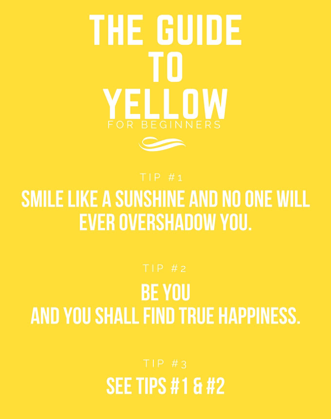 A yellow sign that reads: The guide to Yellow for beginners. Tip #1: Smile like a sunshine and no one will ever overshadow you. Tip #2: Be you and you shall find true happiness. Tip #3: See tips #1 & #2. Made by Velvet for te-esse.com