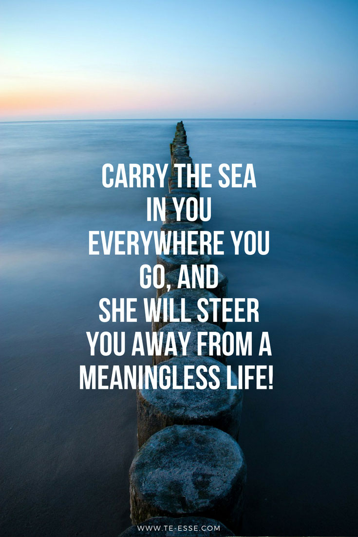A quote that reads: Carry the sea in you everywhere you go, and she will steer you clear from a meaningless life! Original image on the background via Pixabay.